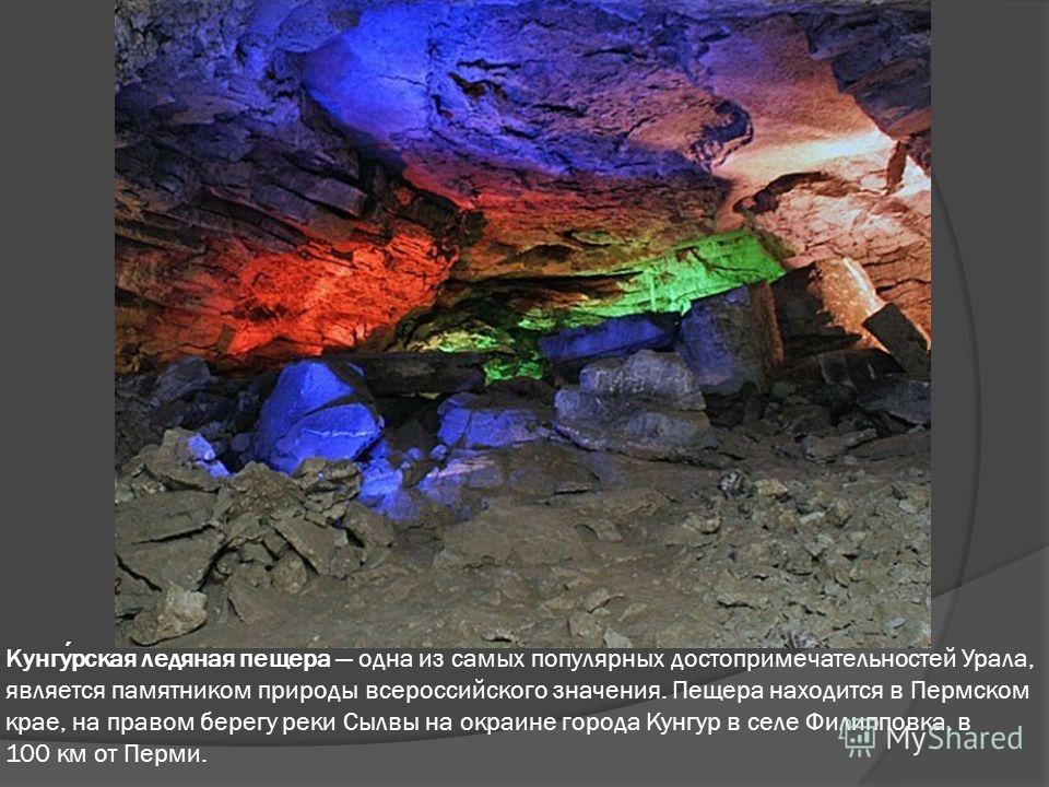 Кунгурская ледяная пещера одна из самых популярных достопримечательностей Урала, является памятником природы всероссийского значения. Пещера находится в Пермском крае, на правом берегу реки Сылвы на окраине города Кунгур в селе Филипповка, в 100 км о