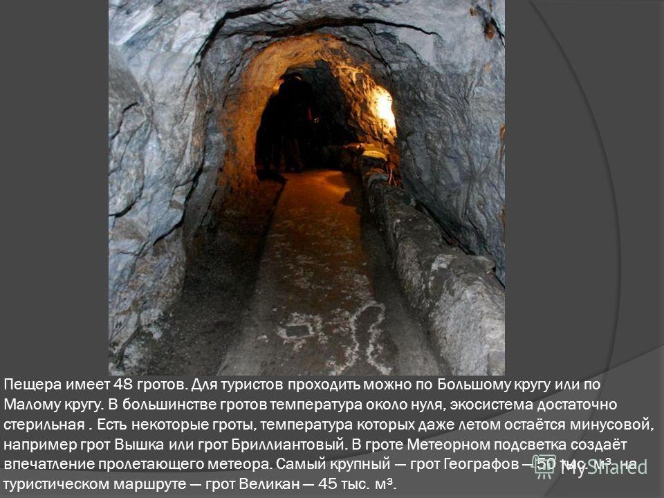 Пещера имеет 48 гротов. Для туристов проходить можно по Большому кругу или по Малому кругу. В большинстве гротов температура около нуля, экосистема достаточно стерильная. Есть некоторые гроты, температура которых даже летом остаётся минусовой, наприм