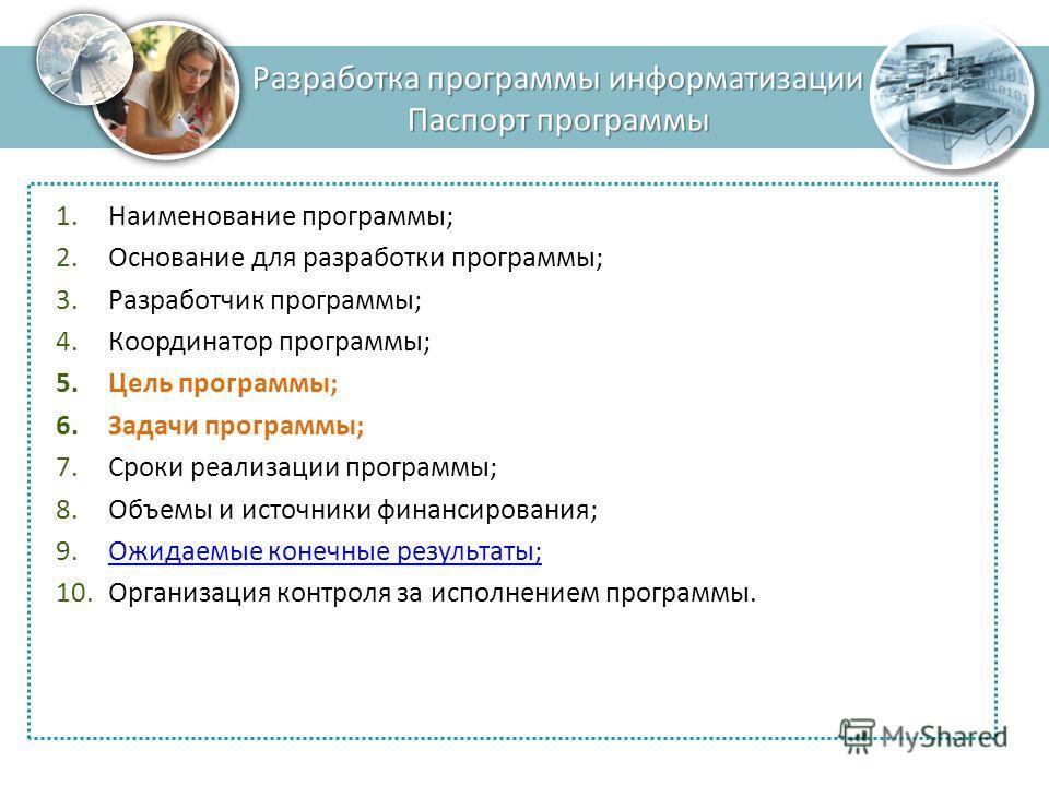 Разработка программы информатизации Паспорт программы 1.Наименование программы; 2.Основание для разработки программы; 3.Разработчик программы; 4.Координатор программы; 5.Цель программы; 6.Задачи программы; 7.Сроки реализации программы; 8.Объемы и ист