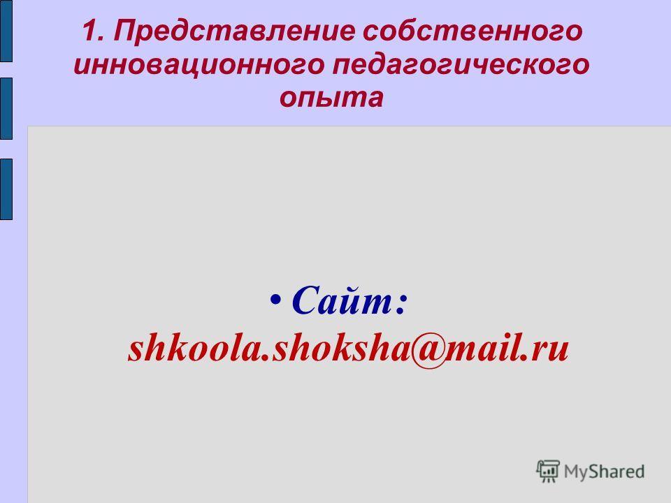 1. Представление собственного инновационного педагогического опыта Сайт: shkoola.shoksha@mail.ru