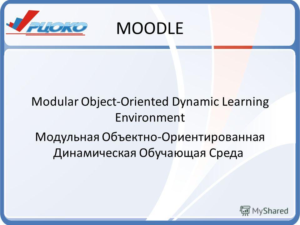MOODLE Modular Object-Oriented Dynamic Learning Environment Модульная Объектно-Ориентированная Динамическая Обучающая Среда