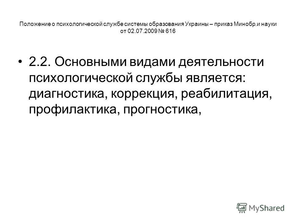 Положение о психологической службе системы образования Украины – приказ Минобр.и науки от 02.07.2009 616 2.2. Основными видами деятельности психологической службы является: диагностика, коррекция, реабилитация, профилактика, прогностика,