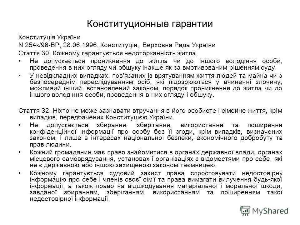 Конституционные гарантии Конституція України N 254к/96-ВР, 28.06.1996, Конституція, Верховна Рада України Стаття 30. Кожному гарантується недоторканність житла. Не допускається проникнення до житла чи до іншого володіння особи, проведення в них огляд