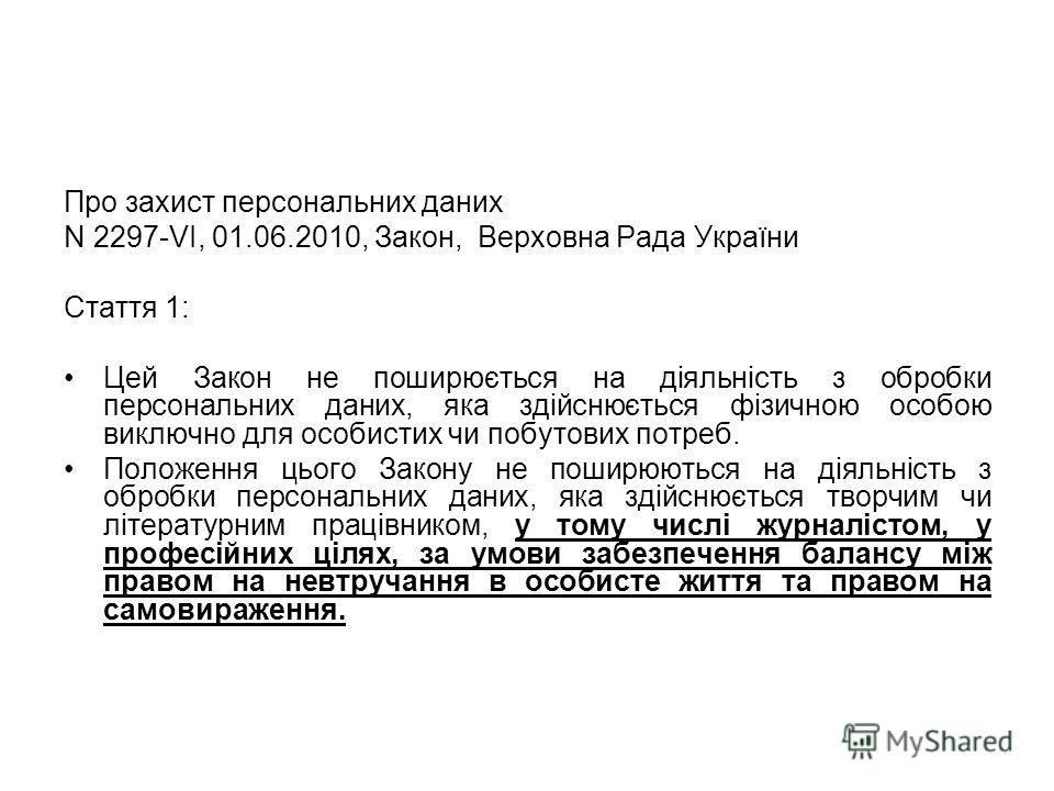 Про захист персональних даних N 2297-VI, 01.06.2010, Закон, Верховна Рада України Стаття 1: Цей Закон не поширюється на діяльність з обробки персональних даних, яка здійснюється фізичною особою виключно для особистих чи побутових потреб. Положення ць