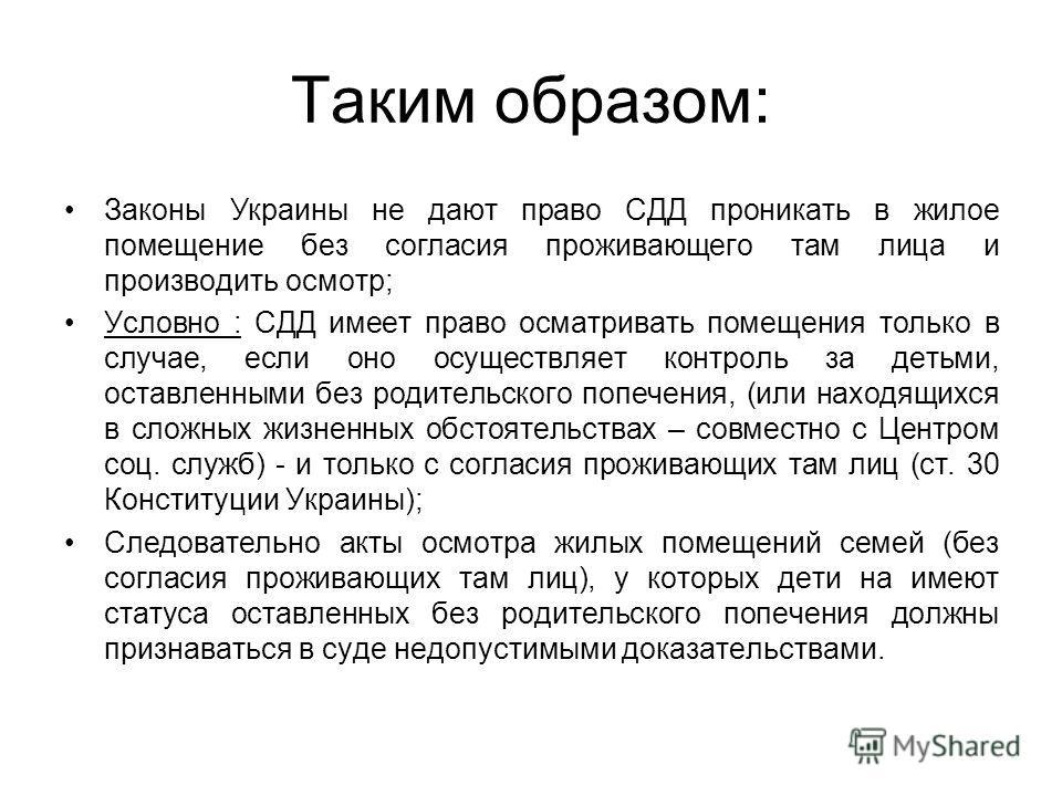 Таким образом: Законы Украины не дают право СДД проникать в жилое помещение без согласия проживающего там лица и производить осмотр; Условно : СДД имеет право осматривать помещения только в случае, если оно осуществляет контроль за детьми, оставленны