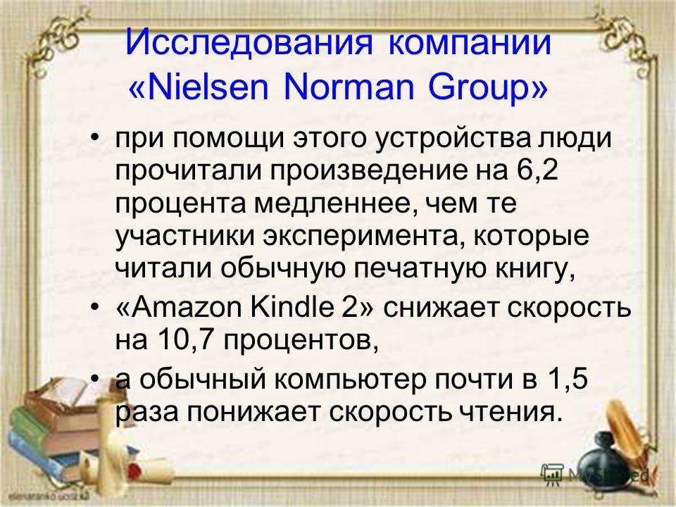 Исследования компании «Nielsen Norman Group» при помощи этого устройства люди прочитали произведение на 6,2 процента медленнее, чем те участники эксперимента, которые читали обычную печатную книгу, «Amazon Kindle 2» снижает скорость на 10,7 процентов