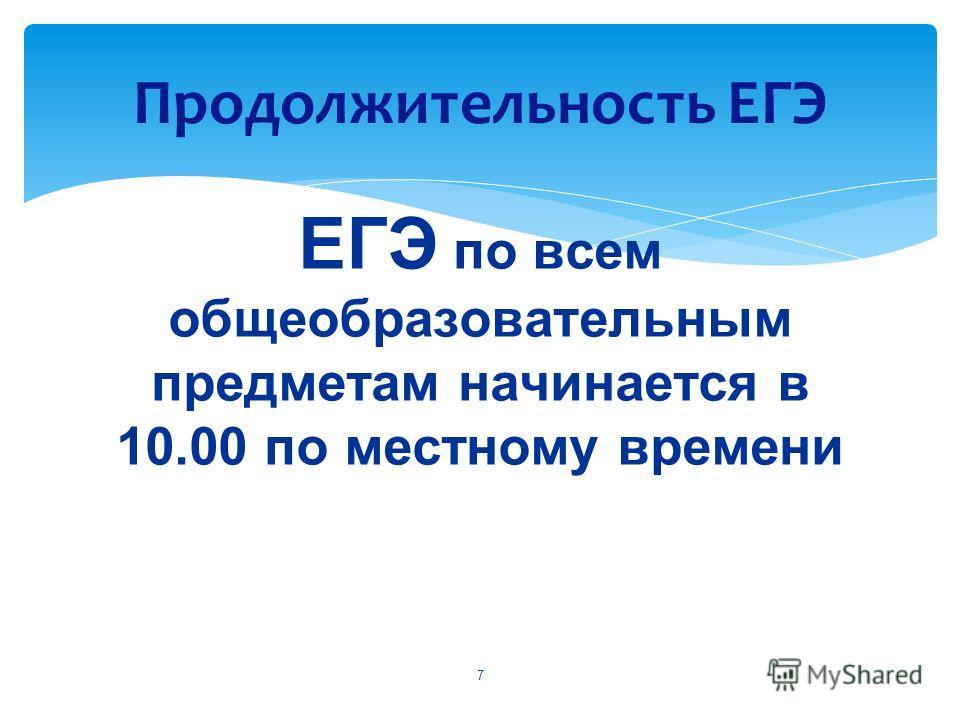 ЕГЭ по всем общеобразовательным предметам начинается в 10.00 по местному времени Продолжительность ЕГЭ 7