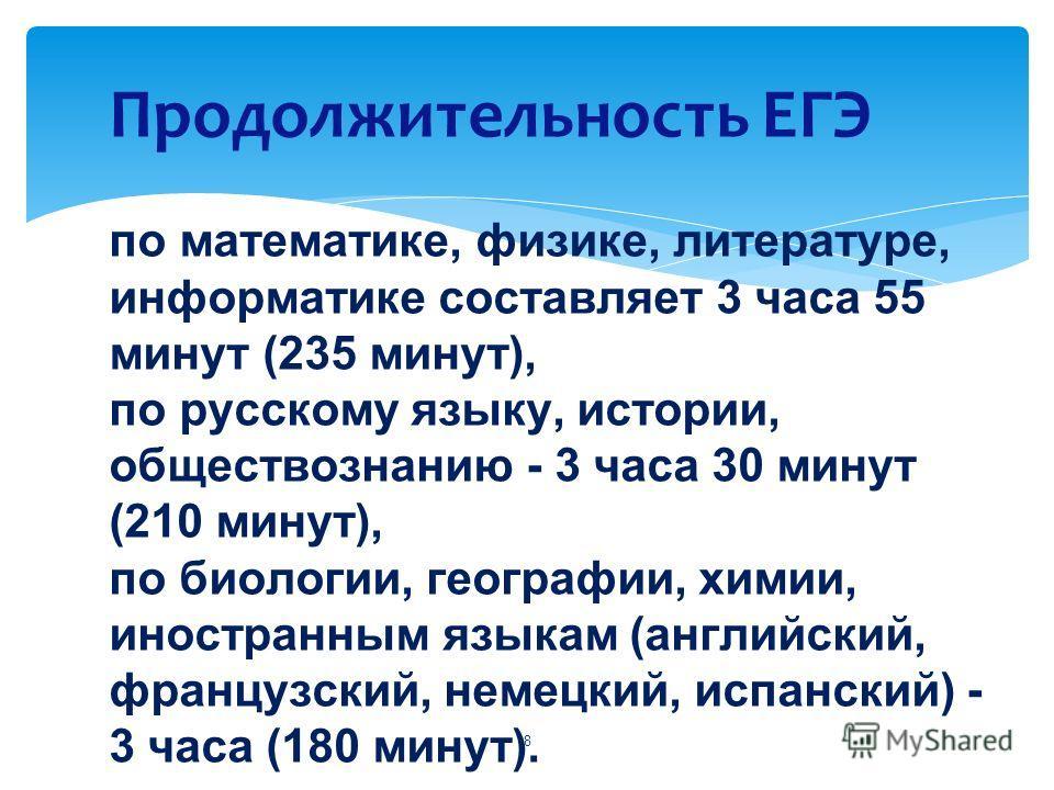 Продолжительность ЕГЭ по математике, физике, литературе, информатике составляет 3 часа 55 минут (235 минут), по русскому языку, истории, обществознанию - 3 часа 30 минут (210 минут), по биологии, географии, химии, иностранным языкам (английский, фран