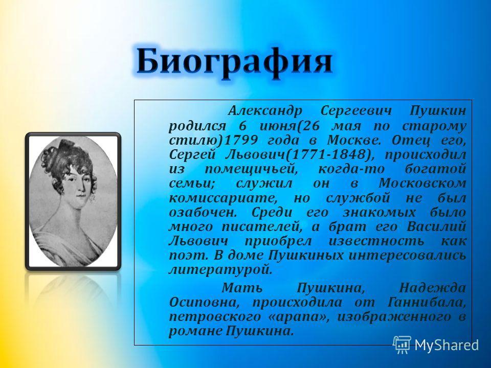 Александр Сергеевич Пушкин родился 6 июня (26 мая по старому стилю )1799 года в Москве. Отец его, Сергей Львович (1771-1848), происходил из помещичьей, когда - то богатой семьи ; служил он в Московском комиссариате, но службой не был озабочен. Среди