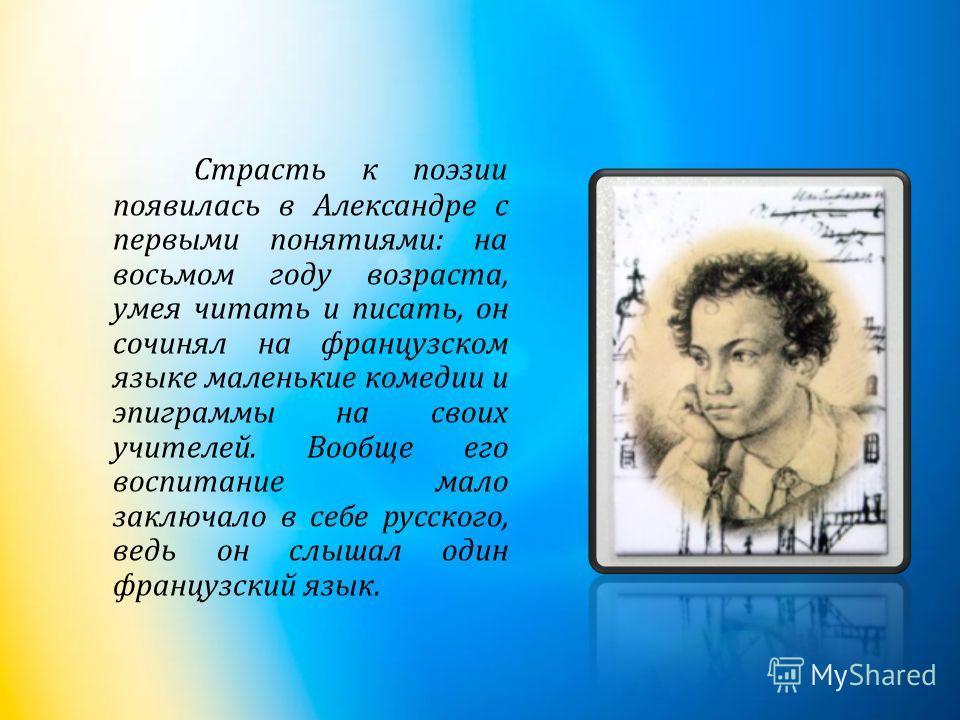 Страсть к поэзии появилась в Александре с первыми понятиями : на восьмом году возраста, умея читать и писать, он сочинял на французском языке маленькие комедии и эпиграммы на своих учителей. Вообще его воспитание мало заключало в себе русского, ведь