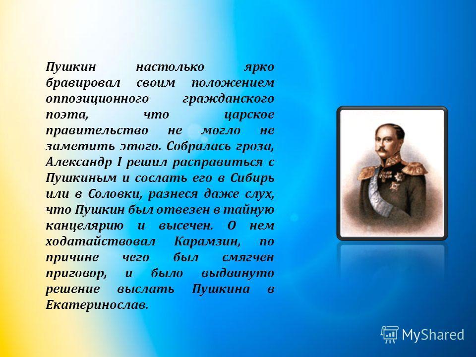 Пушкин настолько ярко бравировал своим положением оппозиционного гражданского поэта, что царское правительство не могло не заметить этого. Собралась гроза, Александр I решил расправиться с Пушкиным и сослать его в Сибирь или в Соловки, разнеся даже с