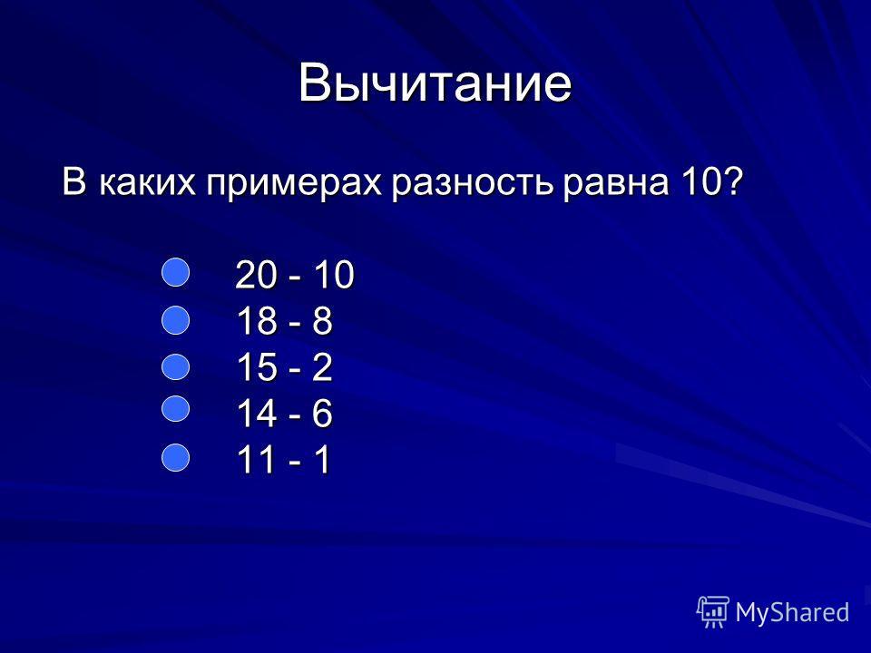 Вычитание В каких примерах разность равна 10? В каких примерах разность равна 10? 20 - 10 20 - 10 18 - 8 18 - 8 15 - 2 15 - 2 14 - 6 14 - 6 11 - 1 11 - 1