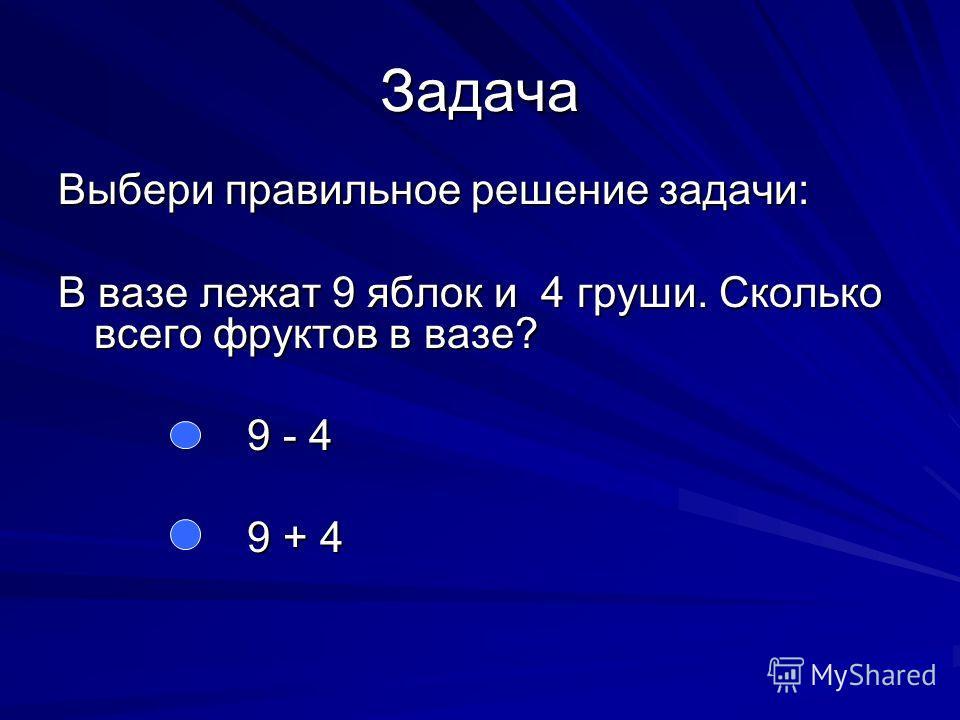 Задача Выбери правильное решение задачи: В вазе лежат 9 яблок и 4 груши. Сколько всего фруктов в вазе? 9 - 4 9 - 4 9 + 4 9 + 4