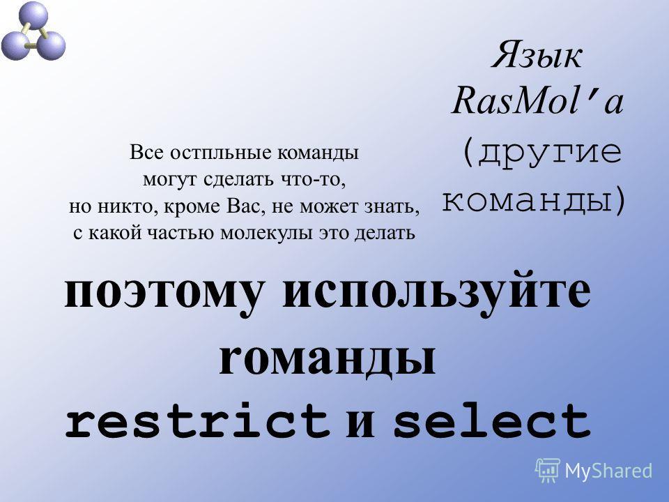 Язык RasMol а (другие команды) Все остпльные команды могут сделать что-то, но никто, кроме Вас, не может знать, с какой частью молекулы это делать поэтому используйте rоманды restrict и select