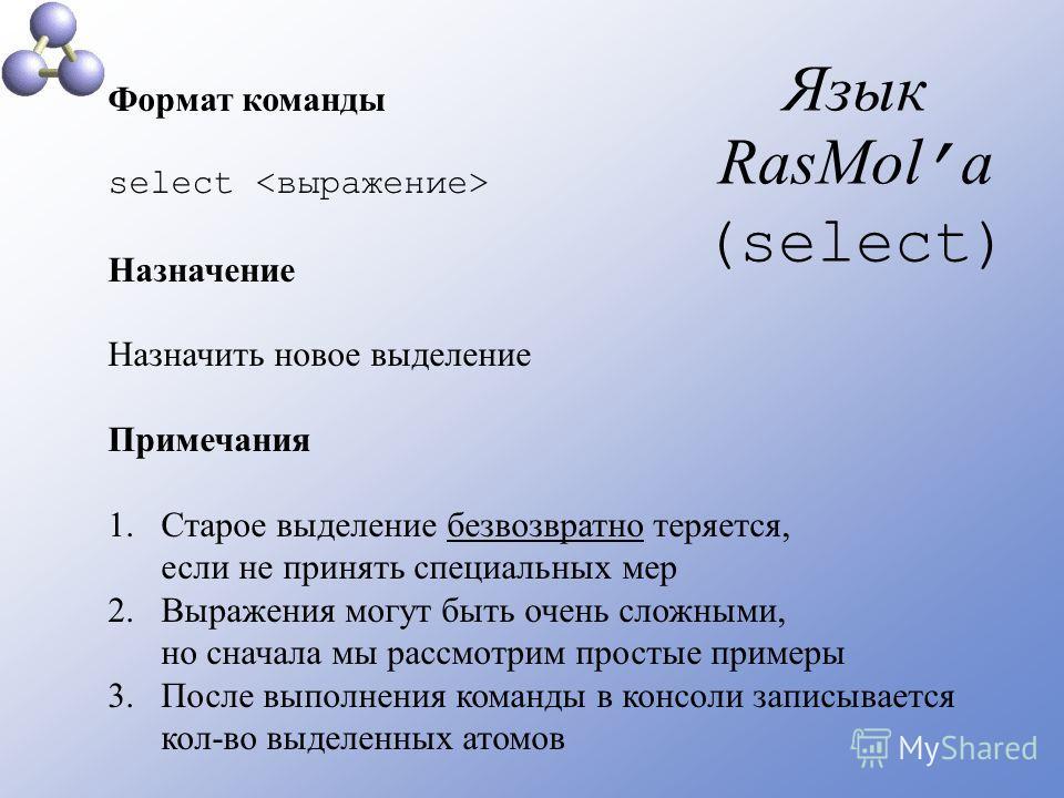 Язык RasMol а (select) Формат команды select Назначение Назначить новое выделение Примечания 1.Старое выделение безвозвратно теряется, если не принять специальных мер 2.Выражения могут быть очень сложными, но сначала мы рассмотрим простые примеры 3.П
