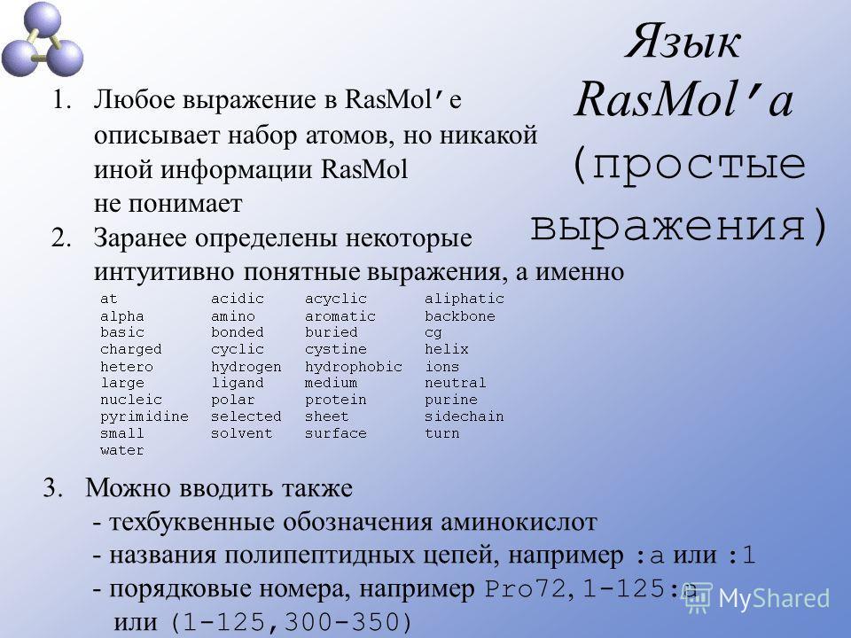 Язык RasMol а (простые выражения) 1.Любое выражение в RasMol е описывает набор атомов, но никакой иной информации RasMol не понимает 2.Заранее определены некоторые интуитивно понятные выражения, а именно 3.Можно вводить также - техбуквенные обозначен