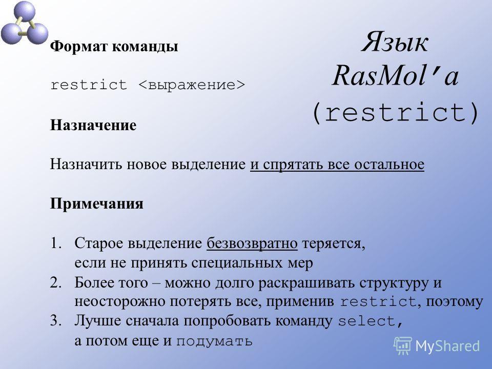 Язык RasMol а (restrict) Формат команды restrict Назначение Назначить новое выделение и спрятать все остальное Примечания 1.Старое выделение безвозвратно теряется, если не принять специальных мер 2.Более того – можно долго раскрашивать структуру и не