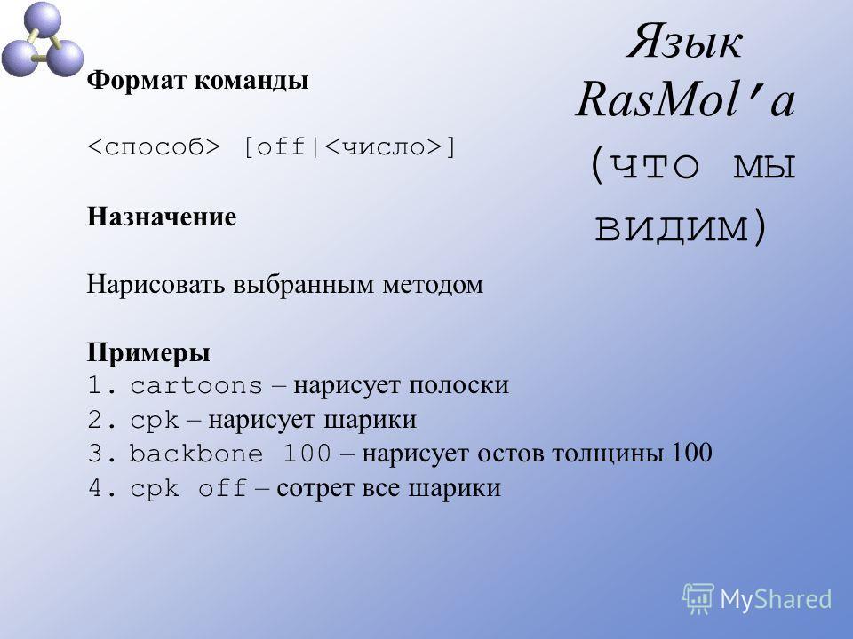 Язык RasMol а (что мы видим) Формат команды [off  ] Назначение Нарисовать выбранным методом Примеры 1.cartoons – нарисует полоски 2.cpk – нарисует шарики 3.backbone 100 – нарисует остов толщины 100 4.сpk off – сотрет все шарики