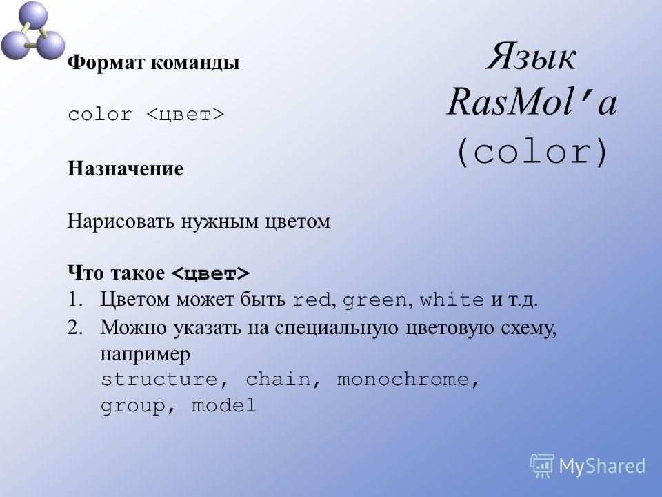 Язык RasMol а (color) Формат команды color Назначение Нарисовать нужным цветом Что такое 1.Цветом может быть red, green, white и т.д. 2.Можно указать на специальную цветовую схему, например structure, chain, monochrome, group, model