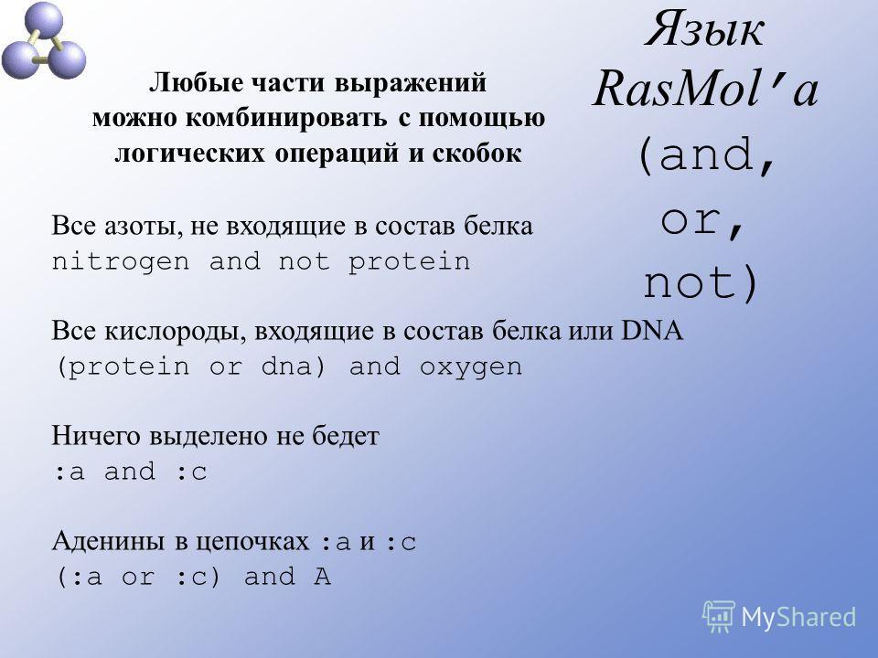 Язык RasMol а (and, or, not) Любые части выражений можно комбинировать с помощью логических операций и скобок Все азоты, не входящие в состав белка nitrogen and not protein Все кислороды, входящие в состав белка или DNA (protein or dna) and oxygen Ни