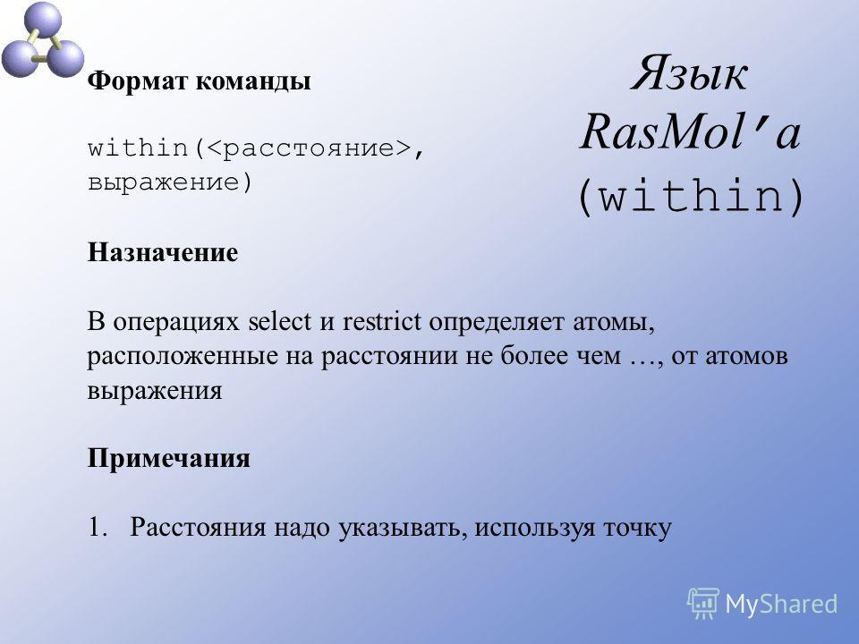 Язык RasMol а (within) Формат команды within(, выражение) Назначение В операциях select и restrict определяет атомы, расположенные на расстоянии не более чем …, от атомов выражения Примечания 1.Расстояния надо указывать, используя точку