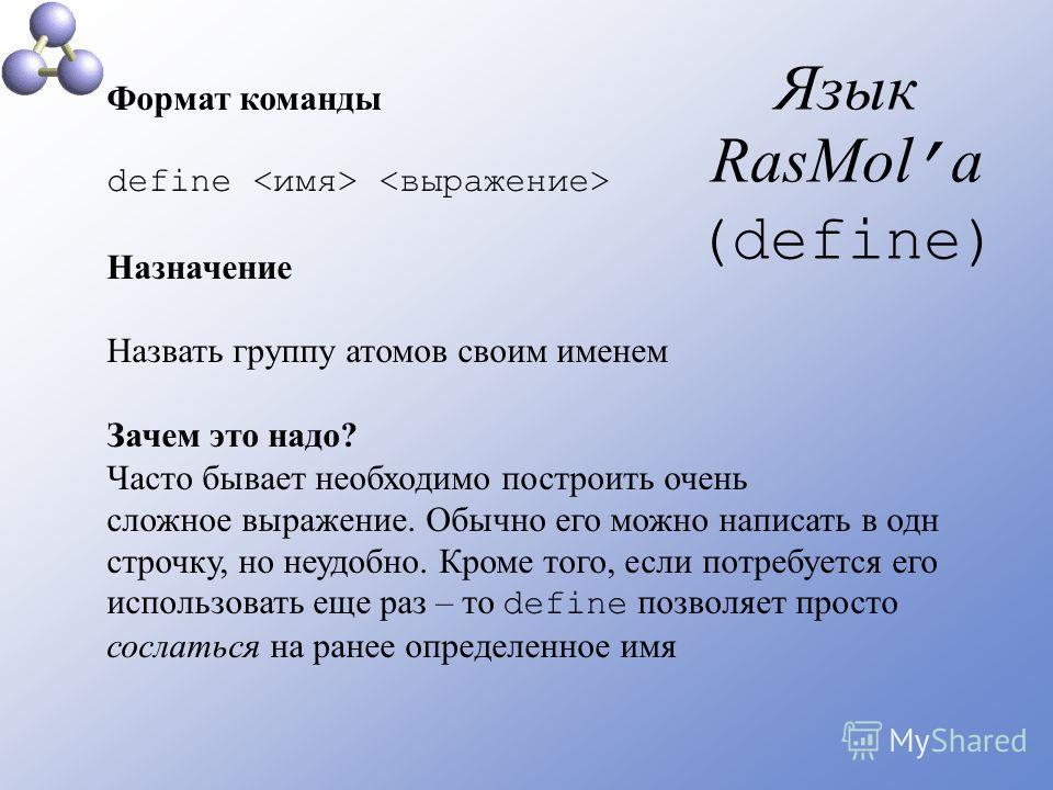 Язык RasMol а (define) Формат команды define Назначение Назвать группу атомов своим именем Зачем это надо? Часто бывает необходимо построить очень сложное выражение. Обычно его можно написать в одн строчку, но неудобно. Кроме того, если потребуется е