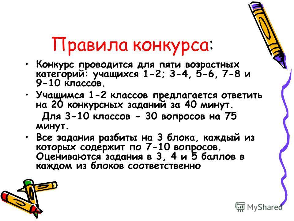 Правила конкурса: Конкурс проводится для пяти возрастных категорий: учащихся 1-2; 3-4, 5-6, 7-8 и 9-10 классов. Учащимся 1-2 классов предлагается ответить на 20 конкурсных заданий за 40 минут. Для 3-10 классов - 30 вопросов на 75 минут. Все задания р