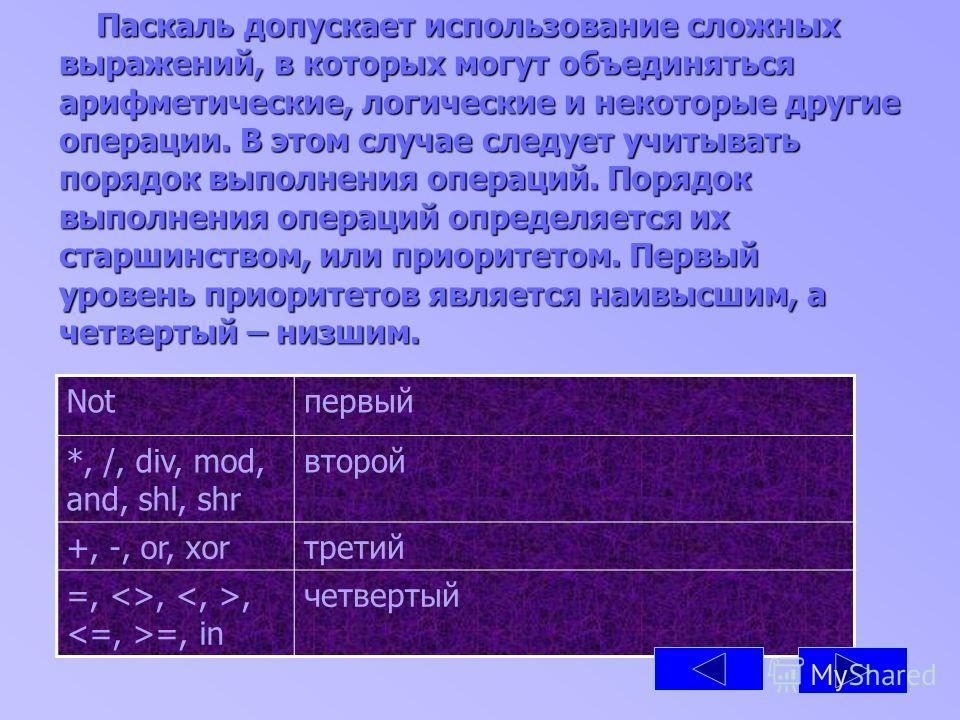 Паскаль допускает использование сложных выражений, в которых могут объединяться арифметические, логические и некоторые другие операции. В этом случае следует учитывать порядок выполнения операций. Порядок выполнения операций определяется их старшинст