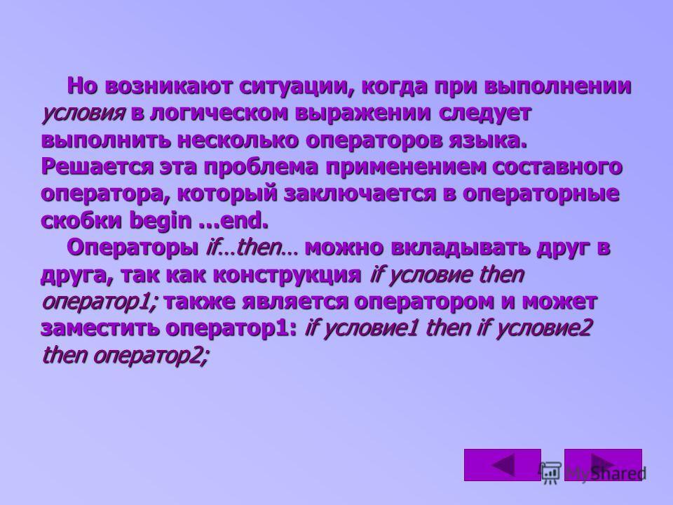 Но возникают ситуации, когда при выполнении условия в логическом выражении следует выполнить несколько операторов языка. Решается эта проблема применением составного оператора, который заключается в операторные скобки begin …end. Операторы if…then… м
