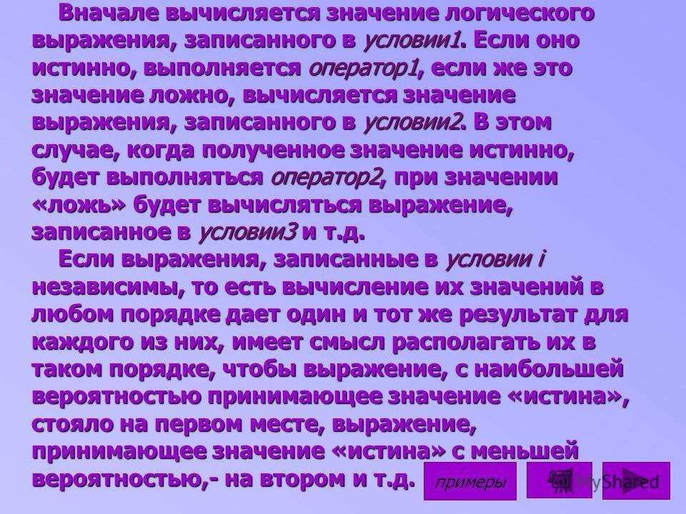 Вначале вычисляется значение логического выражения, записанного в условии1. Если оно истинно, выполняется оператор1, если же это значение ложно, вычисляется значение выражения, записанного в условии2. В этом случае, когда полученное значение истинно,