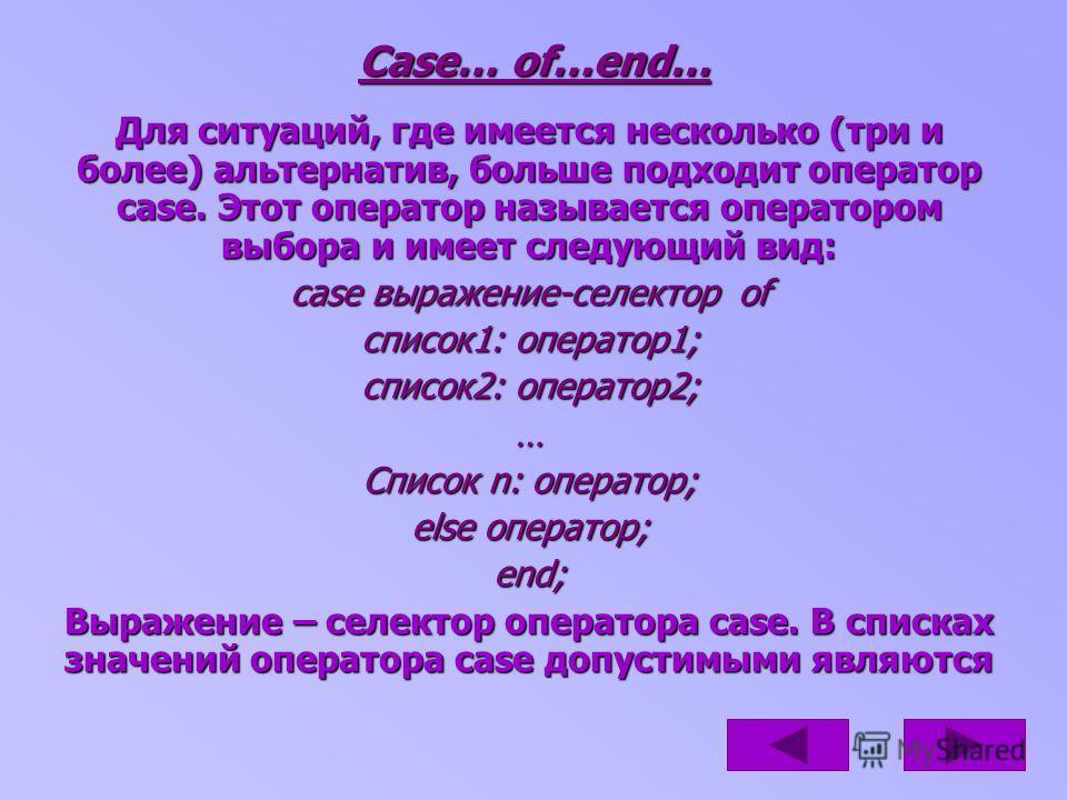 Case… of…end… Для ситуаций, где имеется несколько (три и более) альтернатив, больше подходит оператор case. Этот оператор называется оператором выбора и имеет следующий вид: case выражение-селектор of список1: оператор1; список2: оператор2; … Список