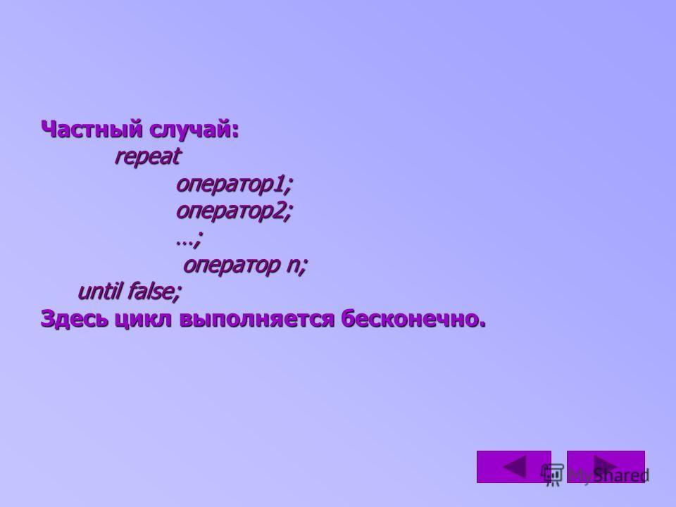 Частный случай: repeat оператор1; оператор2; …; оператор n; until false; Здесь цикл выполняется бесконечно.