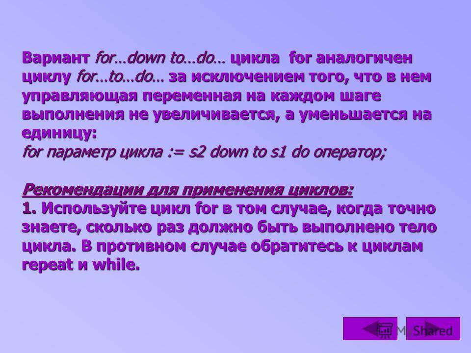 Вариант for…down to…do… цикла for аналогичен циклу for…to…do… за исключением того, что в нем управляющая переменная на каждом шаге выполнения не увеличивается, а уменьшается на единицу: for параметр цикла := s2 down to s1 do оператор; Рекомендации дл