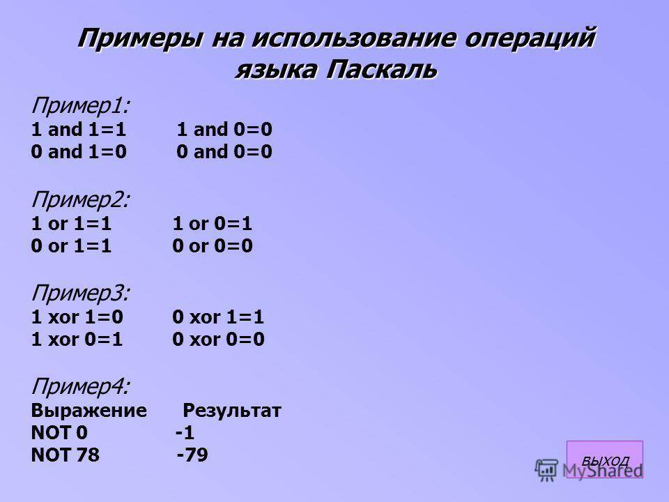 Примеры на использование операций языка Паскаль Пример1: 1 and 1=1 1 and 0=0 0 and 1=0 0 and 0=0 Пример2: 1 or 1=1 1 or 0=1 0 or 1=1 0 or 0=0 Пример3: 1 xor 1=0 0 xor 1=1 1 xor 0=1 0 xor 0=0 Пример4: Выражение Результат NOT 0 -1 NOT 78 -79 выход