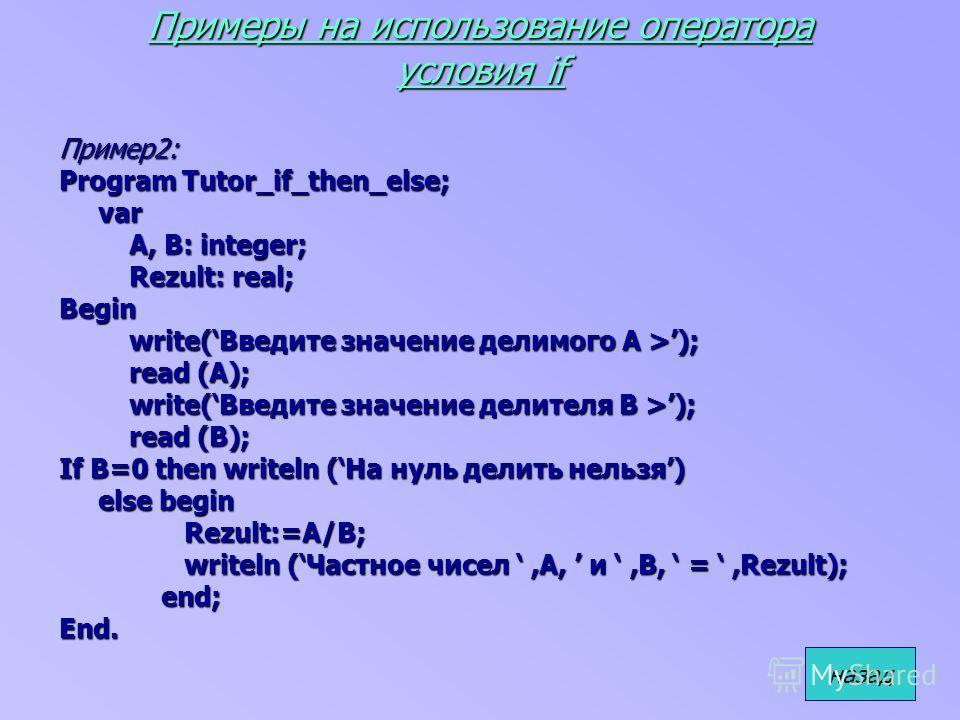 Примеры на использование оператора условия if Пример2: Program Tutor_if_then_else; var var A, B: integer; A, B: integer; Rezult: real; Rezult: real;Begin write(Введите значение делимого A >); write(Введите значение делимого A >); read (A); read (A);