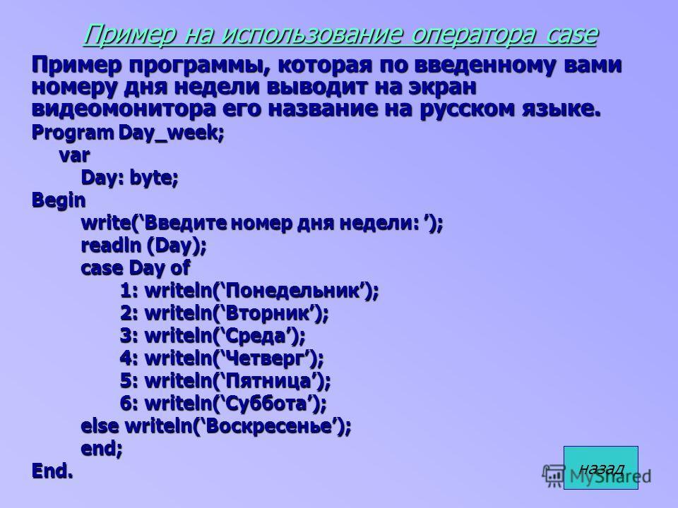 Пример на использование оператора case Пример программы, которая по введенному вами номеру дня недели выводит на экран видеомонитора его название на русском языке. Program Day_week; var var Day: byte; Day: byte;Begin write(Введите номер дня недели: )