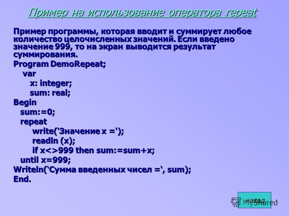 Пример на использование оператора repeat Пример программы, которая вводит и суммирует любое количество целочисленных значений. Если введено значение 999, то на экран выводится результат суммирования. Program DemoRepeat; var var x: integer; x: integer