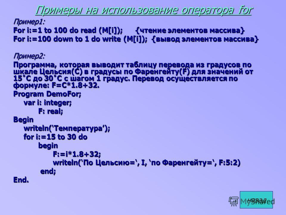 Примеры на использование оператора for Пример1: For i:=1 to 100 do read (M[i]); {чтение элементов массива} For i:=100 down to 1 do write (M[i]); {вывод элементов массива} Пример2: Программа, которая выводит таблицу перевода из градусов по шкале Цельс