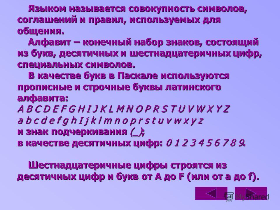 Языком называется совокупность символов, соглашений и правил, используемых для общения. Алфавит – конечный набор знаков, состоящий из букв, десятичных и шестнадцатеричных цифр, специальных символов. В качестве букв в Паскале используются прописные и