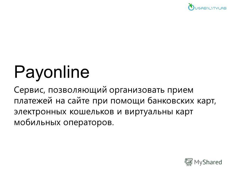 Payonline Сервис, позволяющий организовать прием платежей на сайте при помощи банковских карт, электронных кошельков и виртуальны карт мобильных операторов.