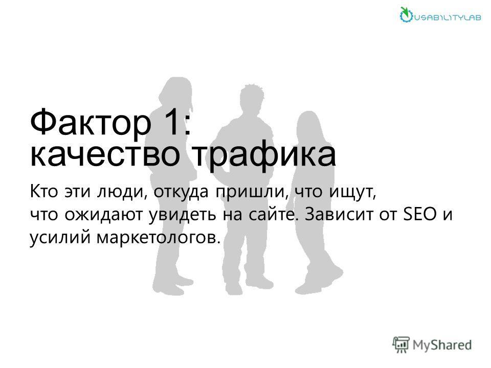 Фактор 1: качество трафика Кто эти люди, откуда пришли, что ищут, что ожидают увидеть на сайте. Зависит от SEO и усилий маркетологов.