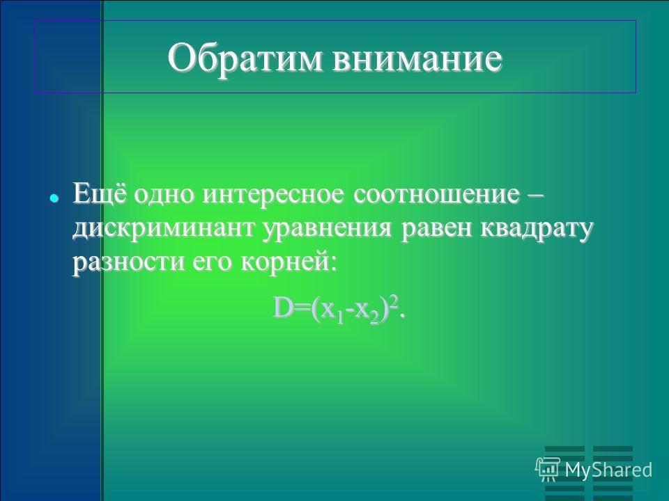 Обратим внимание Ещё одно интересное соотношение – дискриминант уравнения равен квадрату разности его корней: Ещё одно интересное соотношение – дискриминант уравнения равен квадрату разности его корней: D=(x 1 -x 2 ) 2.