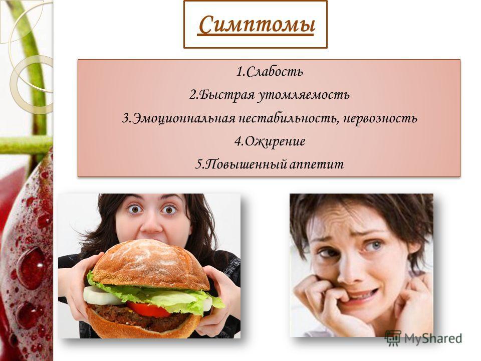 Симптомы 1.Слабость 2.Быстрая утомляемость 3.Эмоционнальная нестабильность, нервозность 4.Ожирение 5.Повышенный аппетит 1.Слабость 2.Быстрая утомляемость 3.Эмоционнальная нестабильность, нервозность 4.Ожирение 5.Повышенный аппетит