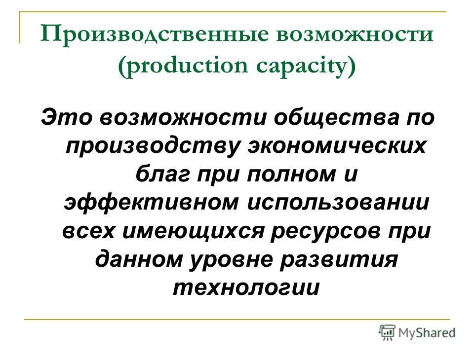 Производственные возможности (production capacity) Это возможности общества по производству экономических благ при полном и эффективном использовании всех имеющихся ресурсов при данном уровне развития технологии