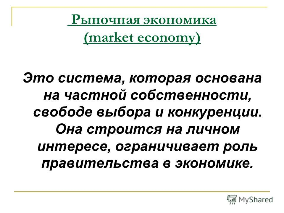 Это система, которая основана на частной собственности, свободе выбора и конкуренции. Она строится на личном интересе, ограничивает роль правительства в экономике. Рыночная экономика (market economy)