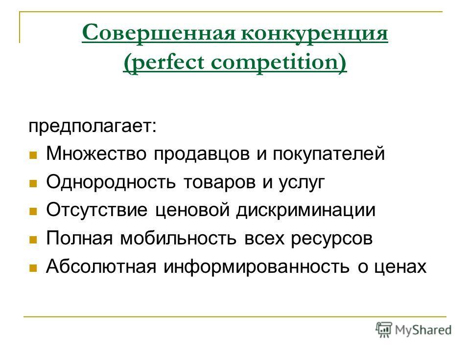предполагает: Множество продавцов и покупателей Однородность товаров и услуг Отсутствие ценовой дискриминации Полная мобильность всех ресурсов Абсолютная информированность о ценах Совершенная конкуренция (perfect competition)