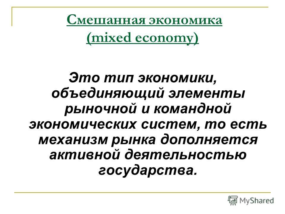 Это тип экономики, объединяющий элементы рыночной и командной экономических систем, то есть механизм рынка дополняется активной деятельностью государства. Смешанная экономика (mixed economy)