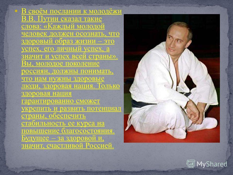 В своём послании к молодёжи В.В. Путин сказал такие слова: «Каждый молодой человек должен осознать, что здоровый образ жизни – это успех, его личный успех, а значит и успех всей страны». Вы, молодое поколение россиян, должны понимать, что нам нужны з