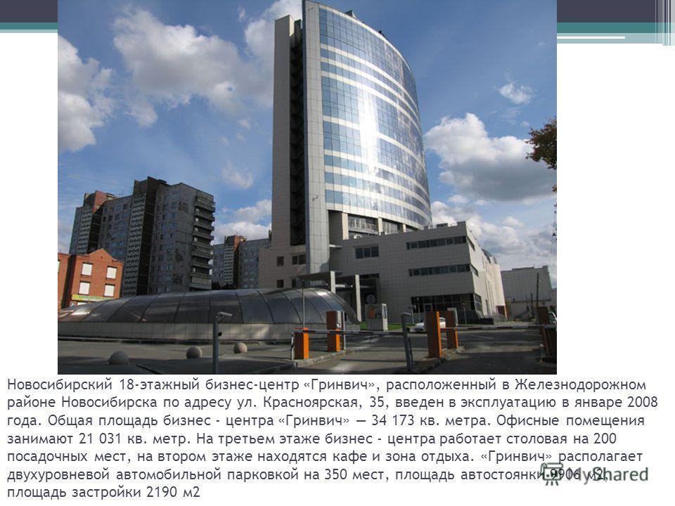 Новосибирский 18-этажный бизнес-центр «Гринвич», расположенный в Железнодорожном районе Новосибирска по адресу ул. Красноярская, 35, введен в эксплуатацию в январе 2008 года. Общая площадь бизнес - центра «Гринвич» 34 173 кв. метра. Офисные помещения