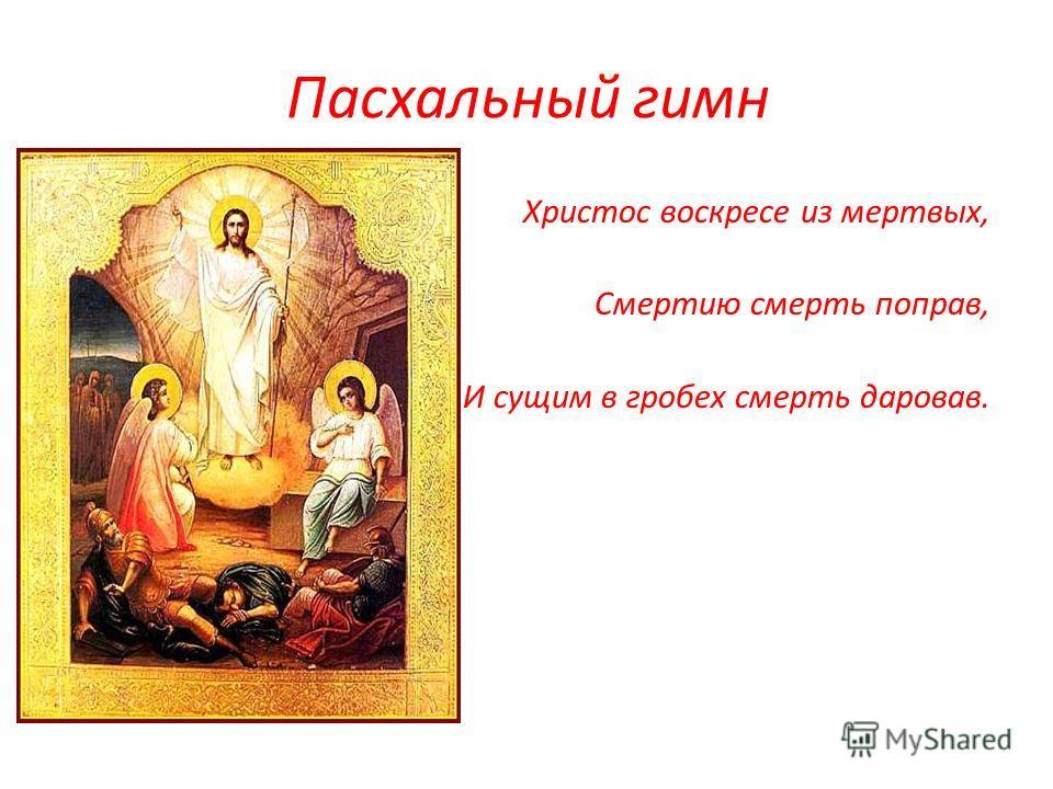 Пасхальный гимн Христос воскресе из мертвых, Смертию смерть поправ, И сущим в гробех смерть даровав.